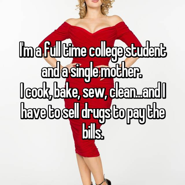 I'm a full time college student and a single mother.  I cook, bake, sew, clean...and I have to sell drugs to pay the bills.