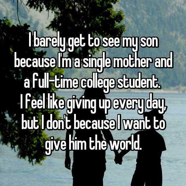 I barely get to see my son because I'm a single mother and a full-time college student.  I feel like giving up every day, but I don't because I want to give him the world.