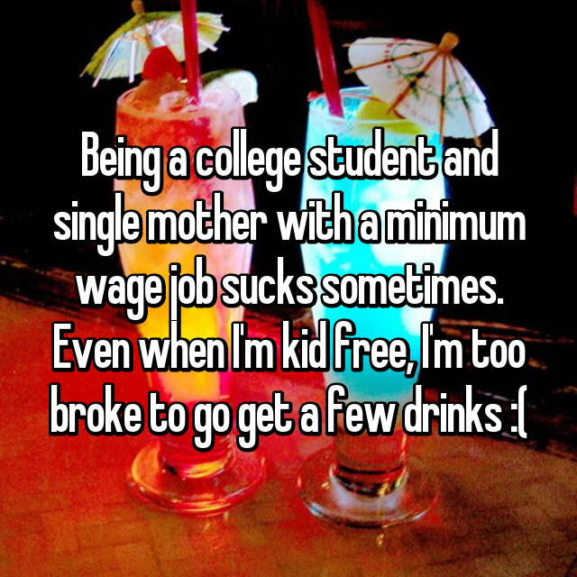 Being a college student and single mother with a minimum wage job sucks sometimes. Even when I'm kid free, I'm too broke to go get a few drinks :(