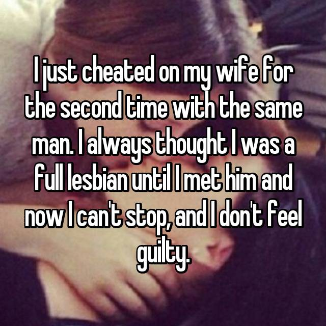 I just cheated on my wife for the second time with the same man. I always thought I was a full lesbian until I met him and now I can't stop, and I don't feel guilty.