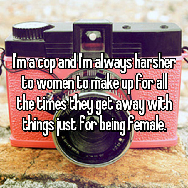 I'm a cop and I'm always harsher to women to make up for all the times they get away with things just for being female.