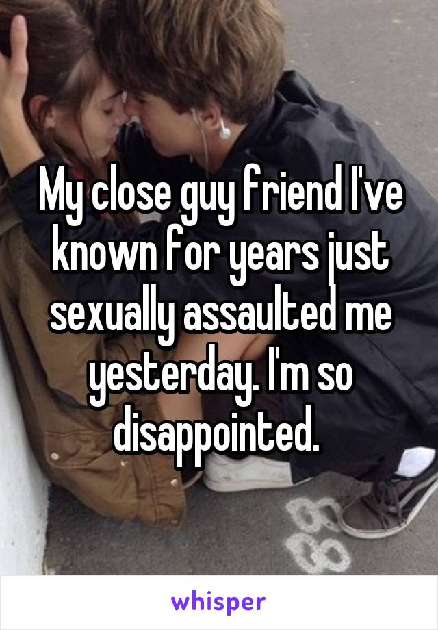 My close guy friend I've known for years just sexually assaulted me yesterday. I'm so disappointed.