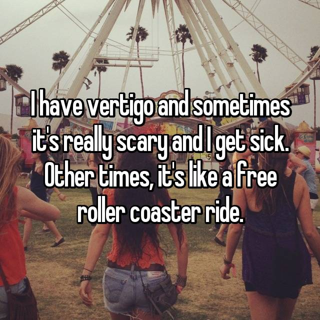I have vertigo and sometimes it's really scary and I get sick. Other times, it's like a free roller coaster ride.