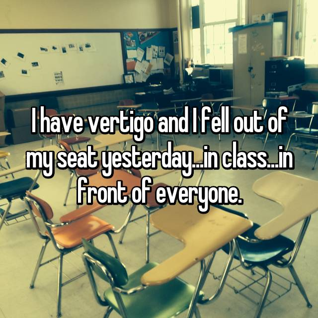 I have vertigo and I fell out of my seat yesterday...in class...in front of everyone.