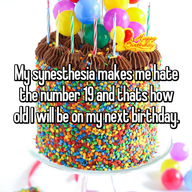 My synesthesia makes me hate the number 19 and thats how old I will be on my next birthday.