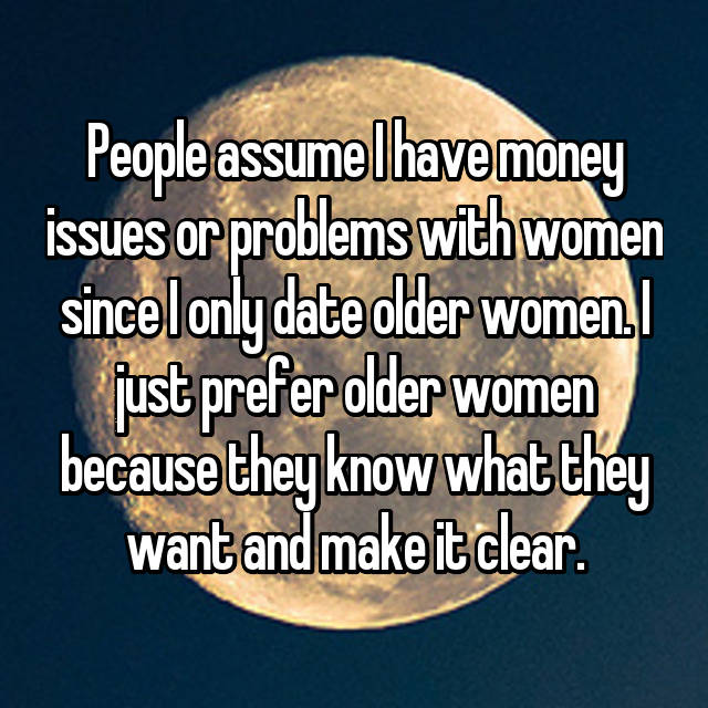 People assume I have money issues or problems with women since I only date older women. I just prefer older women because they know what they want and make it clear.