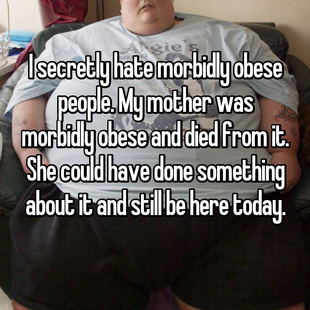 I secretly hate morbidly obese people. My mother was morbidly obese and died from it. She could have done something about it and still be here today.