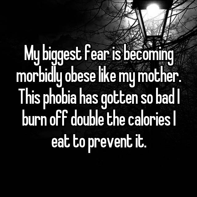 My biggest fear is becoming morbidly obese like my mother. This phobia has gotten so bad I burn off double the calories I eat to prevent it.