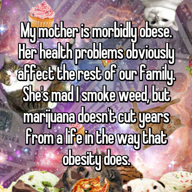 My mother is morbidly obese. Her health problems obviously affect the rest of our family. She's mad I smoke weed, but marijuana doesn't cut years from a life in the way that obesity does.