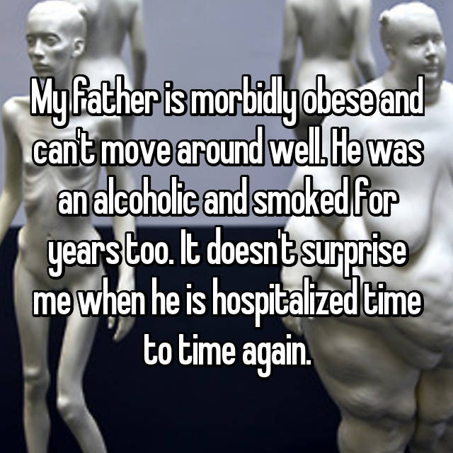 My father is morbidly obese and can't move around well. He was an alcoholic and smoked for years too. It doesn't surprise me when he is hospitalized time to time again.
