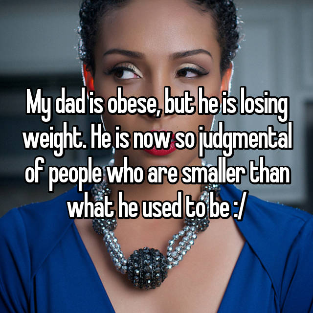 My dad is obese, but he is losing weight. He is now so judgmental of people who are smaller than what he used to be :/