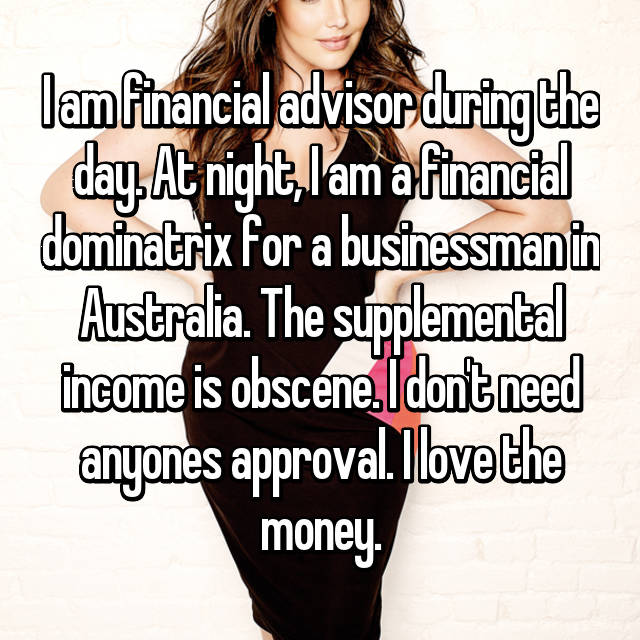 I am financial advisor during the day. At night, I am a financial dominatrix for a businessman in Australia. The supplemental income is obscene. I don't need anyones approval. I love the money.