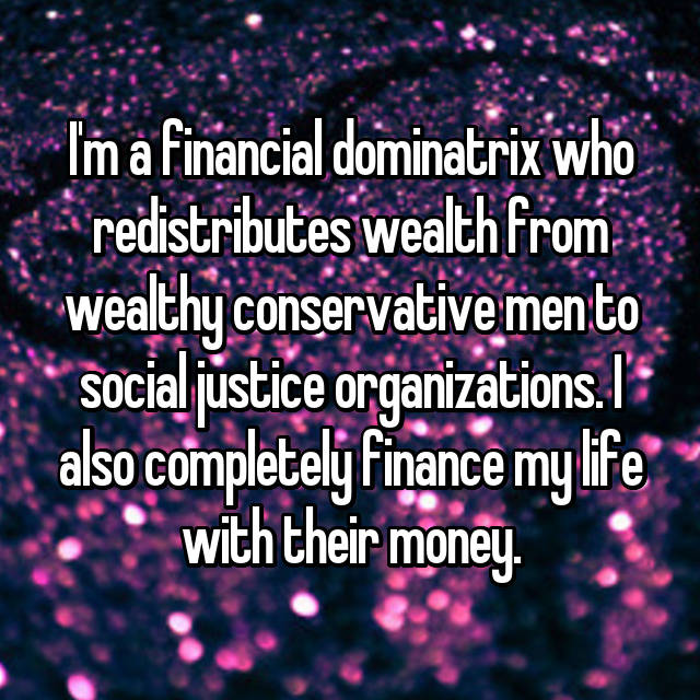 I'm a financial dominatrix who redistributes wealth from wealthy conservative men to social justice organizations. I also completely finance my life with their money.