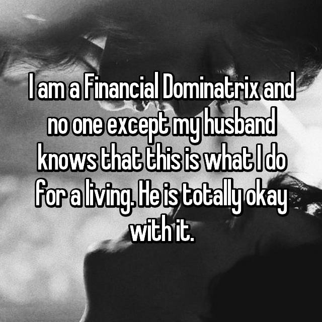 I am a Financial Dominatrix and no one except my husband knows that this is what I do for a living. He is totally okay with it.