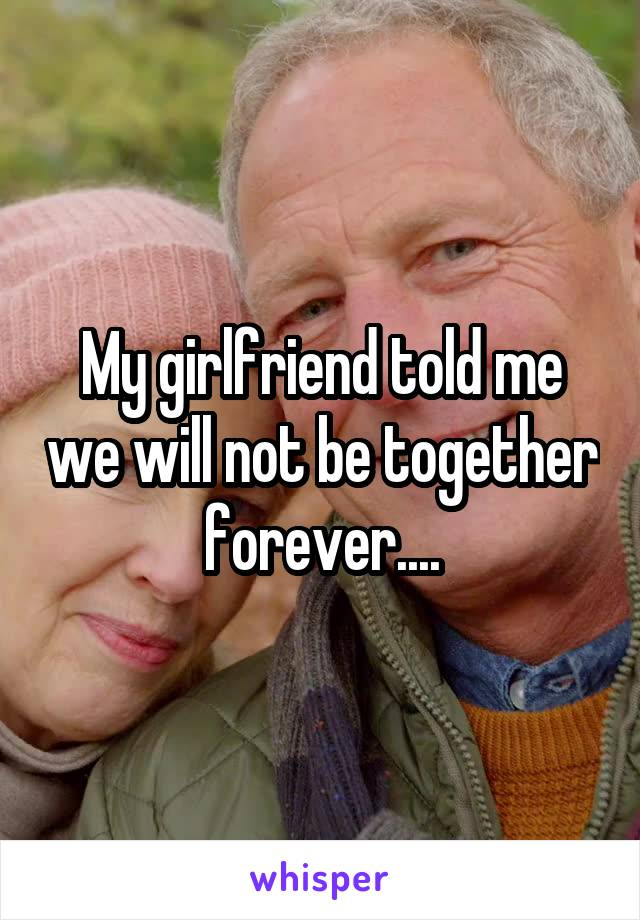 My girlfriend told me we will not be together forever....