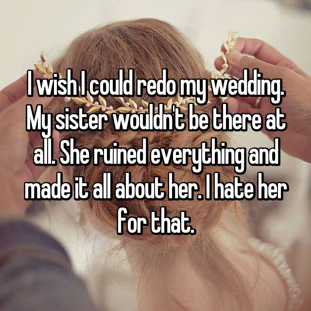 I wish I could redo my wedding. My sister wouldn't be there at all. She ruined everything and made it all about her. I hate her for that.