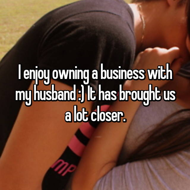 I enjoy owning a business with my husband :) It has brought us a lot closer.