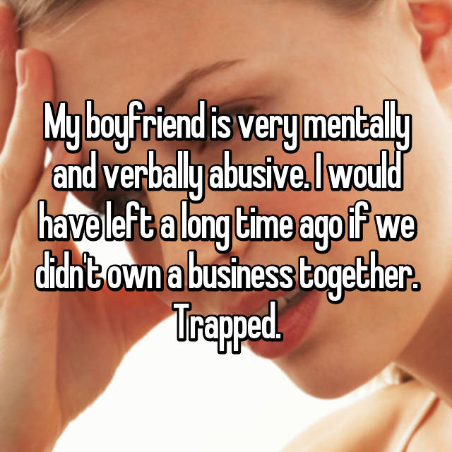 My boyfriend is very mentally and verbally abusive. I would have left a long time ago if we didn't own a business together. Trapped.