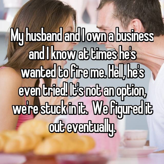 My husband and I own a business and I know at times he's wanted to fire me. Hell, he's even tried! It's not an option, we're stuck in it.  We figured it out eventually.