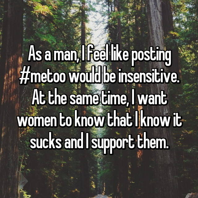 As a man, I feel like posting #metoo would be insensitive. At the same time, I want women to know that I know it sucks and I support them.