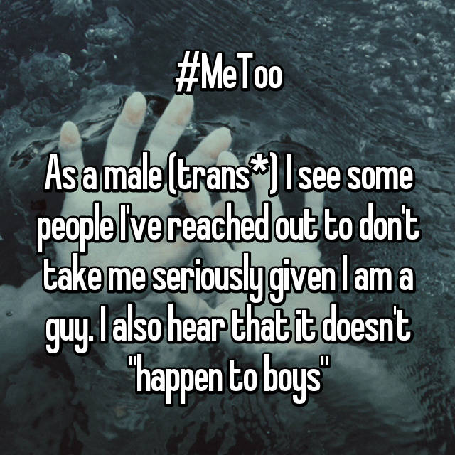 "#MeToo  As a male (trans*) I see some people I've reached out to don't take me seriously given I am a guy. I also hear that it doesn't ""happen to boys"""