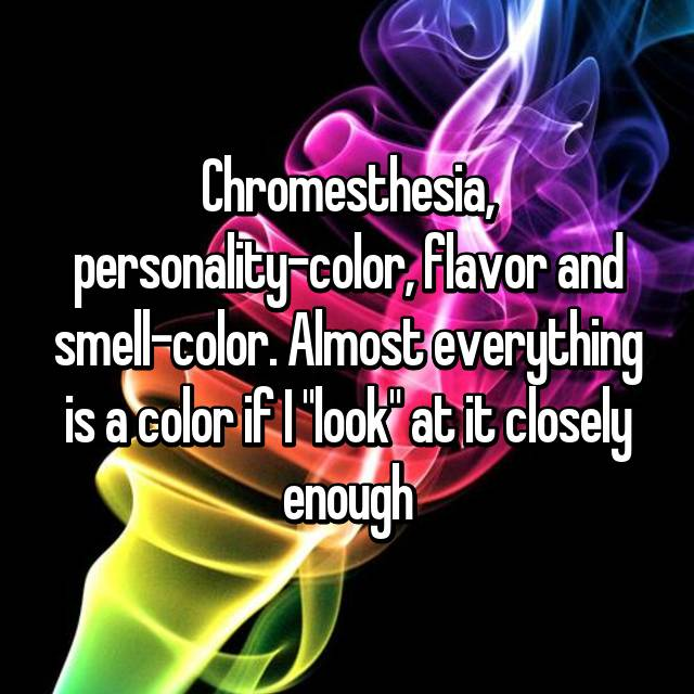 "Chromesthesia, personality-color, flavor and smell-color. Almost everything is a color if I ""look"" at it closely enough"