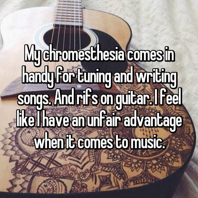 My chromesthesia comes in handy for tuning and writing songs. And rifs on guitar. I feel like I have an unfair advantage when it comes to music.