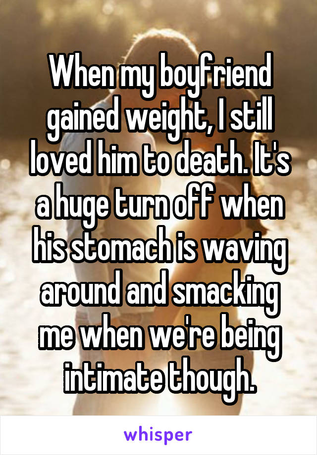 When my boyfriend gained weight, I still loved him to death. It's a huge turn off when his stomach is waving around and smacking me when we're being intimate though.