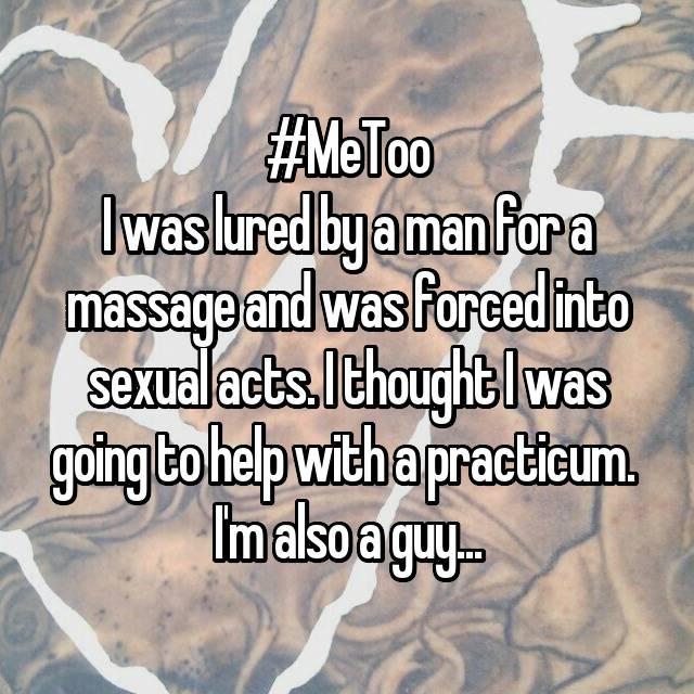 #MeToo I was lured by a man for a massage and was forced into sexual acts. I thought I was going to help with a practicum.  I'm also a guy...