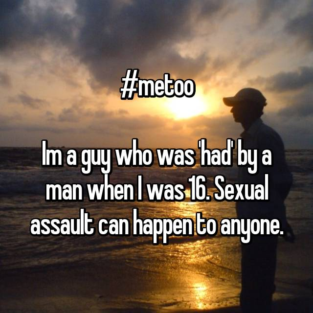 #metoo  Im a guy who was 'had' by a man when I was 16. Sexual assault can happen to anyone.