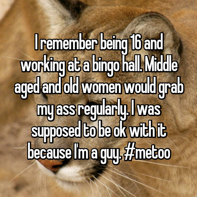 I remember being 16 and working at a bingo hall. Middle aged and old women would grab my ass regularly. I was supposed to be ok with it because I'm a guy. #metoo