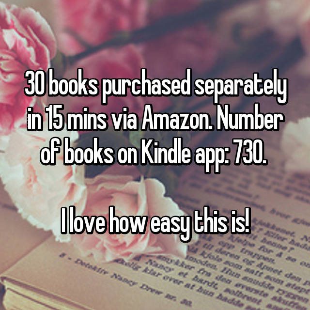 30 books purchased separately in 15 mins via Amazon. Number of books on Kindle app: 730.   I love how easy this is!