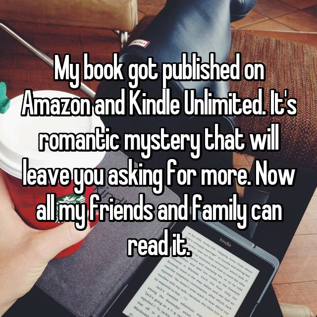 My book got published on Amazon and Kindle Unlimited. It's romantic mystery that will leave you asking for more. Now all my friends and family can read it.