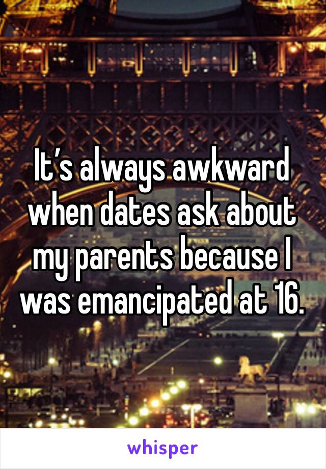 It's always awkward when dates ask about my parents because I was emancipated at 16.