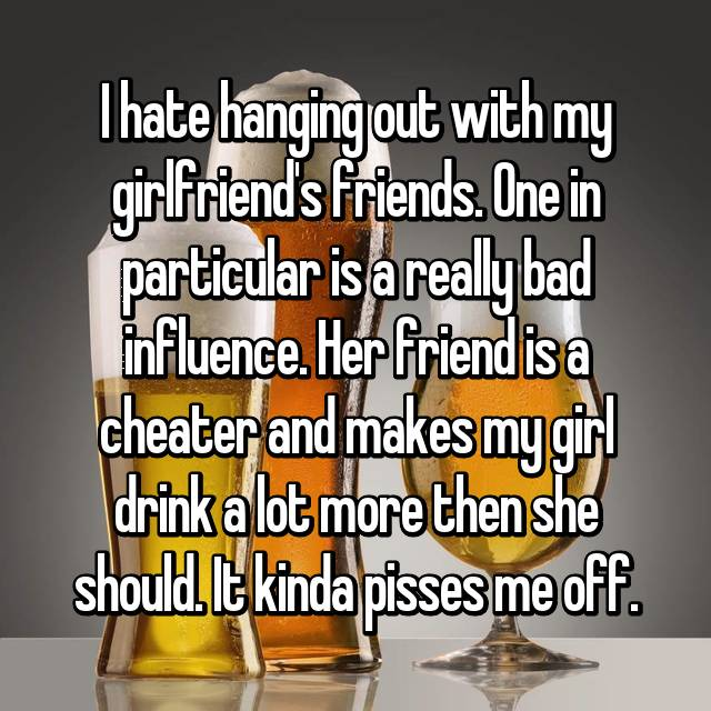 I hate hanging out with my girlfriend's friends. One in particular is a really bad influence. Her friend is a cheater and makes my girl drink a lot more then she should. It kinda pisses me off.