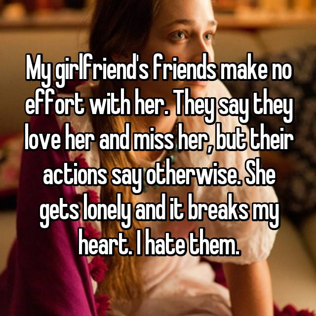 My girlfriend's friends make no effort with her. They say they love her and miss her, but their actions say otherwise. She gets lonely and it breaks my heart. I hate them.