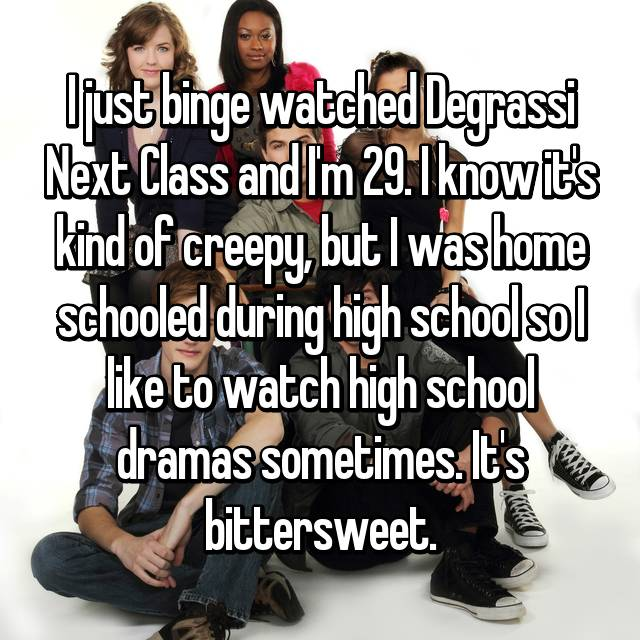 I just binge watched Degrassi Next Class and I'm 29. I know it's kind of creepy, but I was home schooled during high school so I like to watch high school dramas sometimes. It's bittersweet.