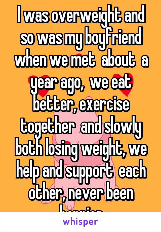 I was overweight and so was my boyfriend when we met  about  a year ago,  we eat better, exercise together  and slowly both losing weight, we help and support  each other, never been happier