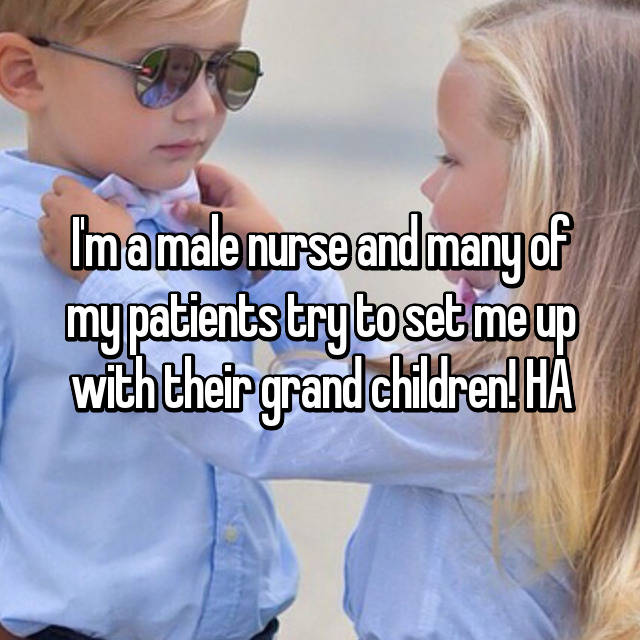 I'm a male nurse and many of my patients try to set me up with their grand children! HA