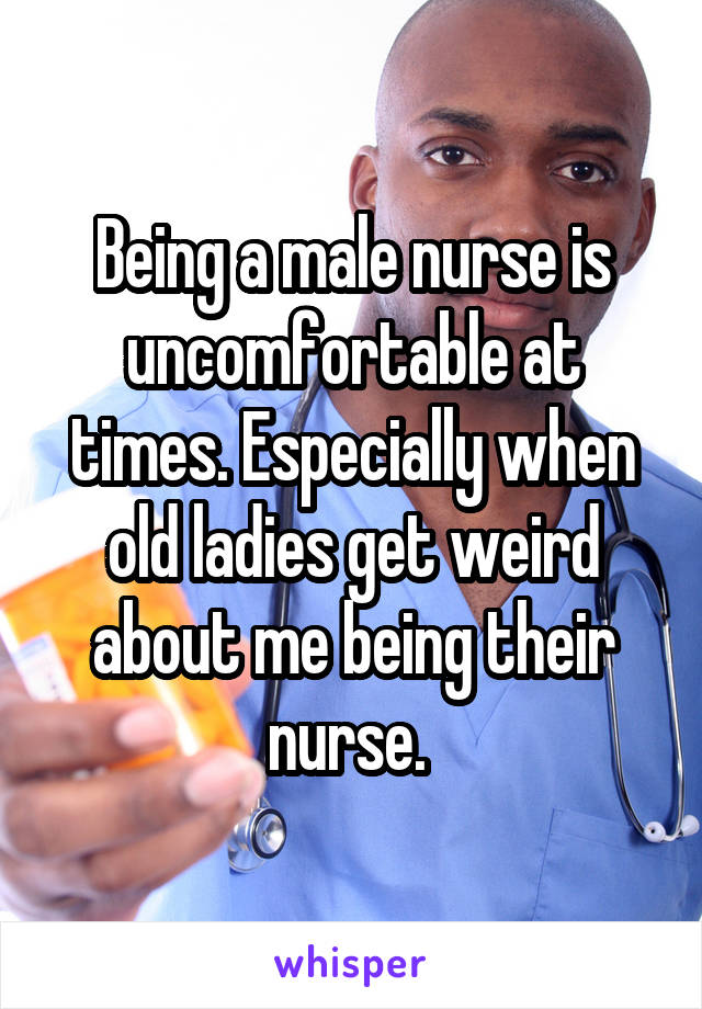 Being a male nurse is uncomfortable at times. Especially when old ladies get weird about me being their nurse.