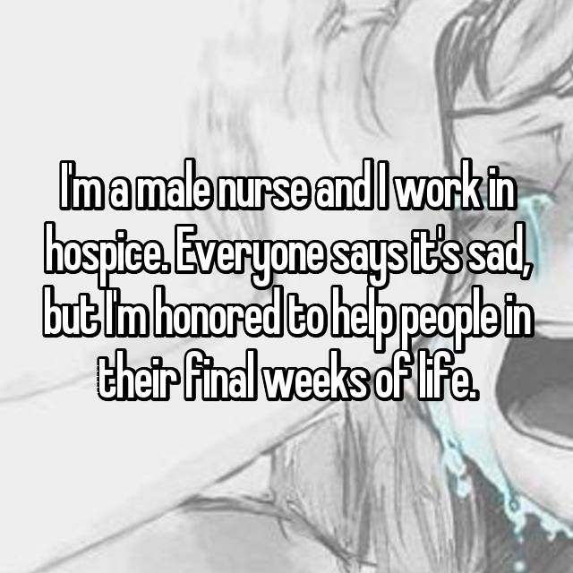 I'm a male nurse and I work in hospice. Everyone says it's sad, but I'm honored to help people in their final weeks of life.