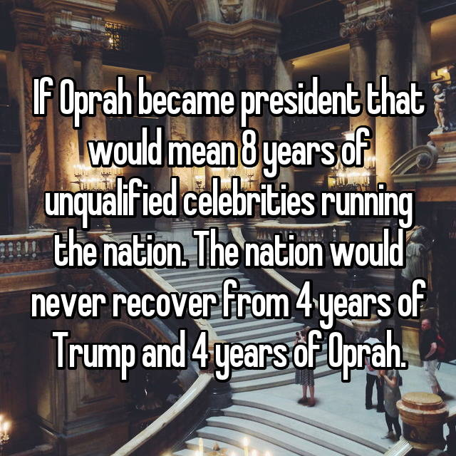 If Oprah became president that would mean 8 years of unqualified celebrities running the nation. The nation would never recover from 4 years of Trump and 4 years of Oprah.