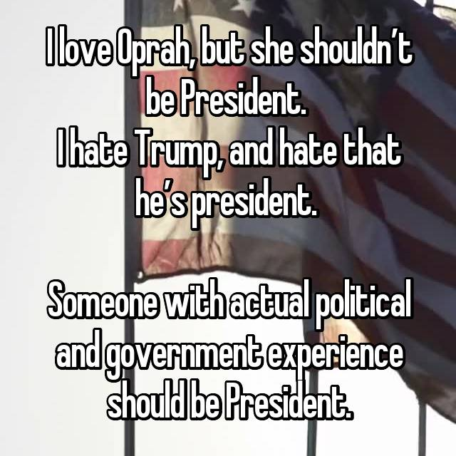 I love Oprah, but she shouldn't be President.  I hate Trump, and hate that he's president.   Someone with actual political and government experience should be President.