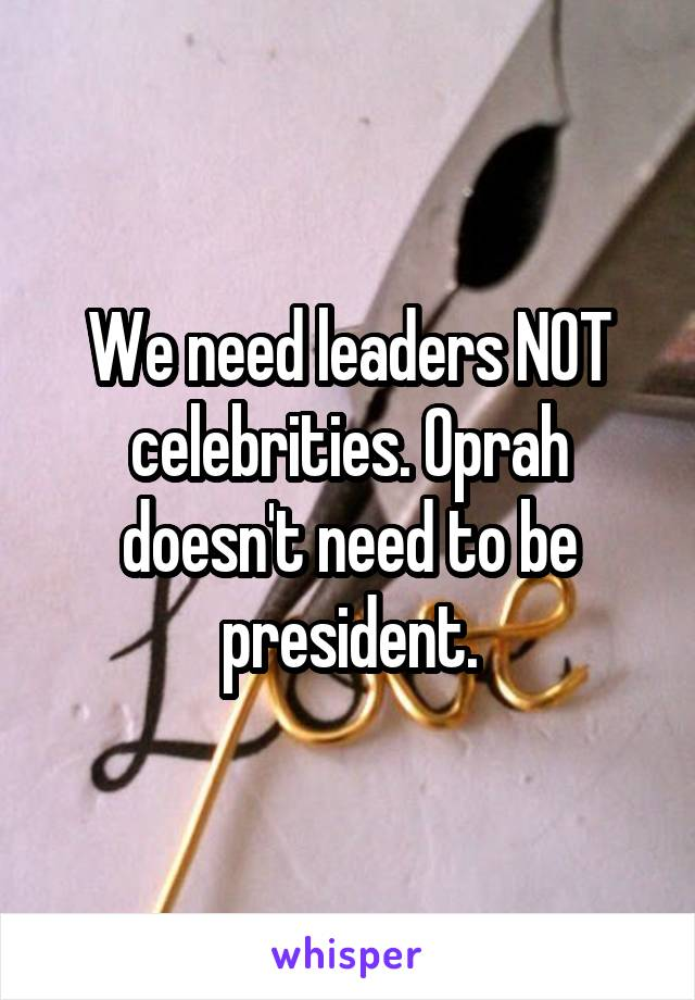 We need leaders NOT celebrities. Oprah doesn't need to be president.