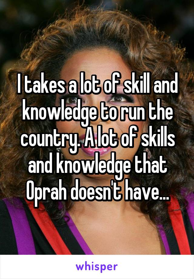 I takes a lot of skill and knowledge to run the country. A lot of skills and knowledge that Oprah doesn't have...