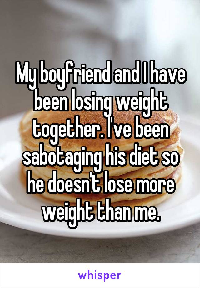 My boyfriend and I have been losing weight together. I've been sabotaging his diet so he doesn't lose more weight than me.