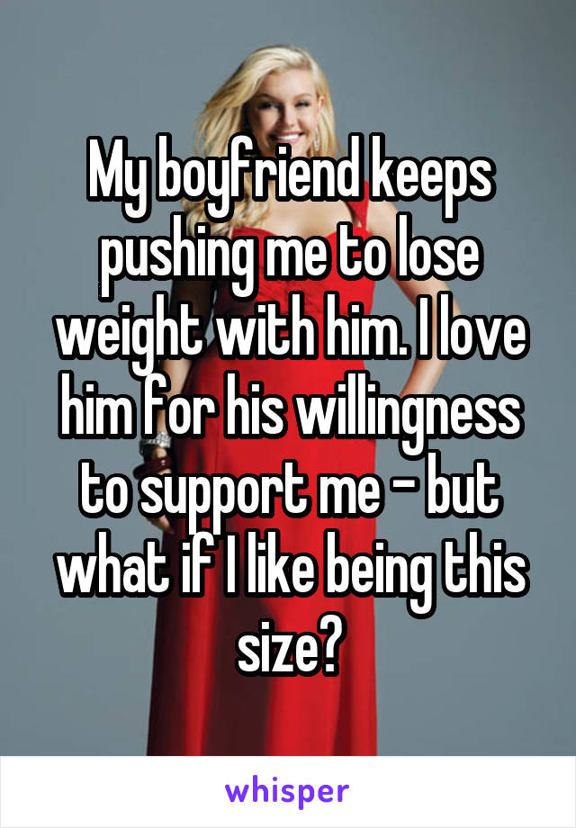 My boyfriend keeps pushing me to lose weight with him. I love him for his willingness to support me - but what if I like being this size?