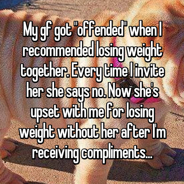 "My gf got ""offended"" when I recommended losing weight together. Every time I invite her she says no. Now she's upset with me for losing weight without her after I'm receiving compliments..."