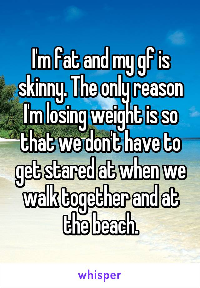 I'm fat and my gf is skinny. The only reason I'm losing weight is so that we don't have to get stared at when we walk together and at the beach.