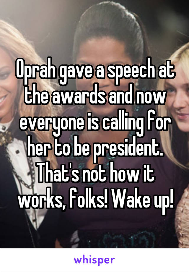 Oprah gave a speech at the awards and now everyone is calling for her to be president. That's not how it works, folks! Wake up!